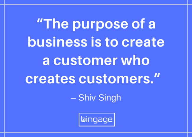 "The purpose of a business is to create a customer who creates customers."" – Shiv Singh"